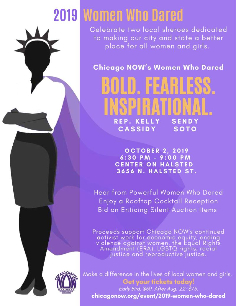 Celebrate two local sheroes dedicated to making our city and state a better place for all women and girls. Chicago NOW's Women Who Dared: Sendy Soto and Rep. Kelly Cassidy Hear from Powerful Women Who Dared. Enjoy a Rooftop Cocktail Reception. Bid on Enticing Silent Auction Items. Proceeds support Chicago NOW's continued activist work for economic equity, ending violence against women, the Equal Rights Amendment (ERA), LGBTQ rights, racial justice and reproductive justice. October 2, 2019 | 6:30 - 9:00 PM | Center on Halsted | 3656 N. Halsted Make a difference in the lives of local women and girls. Get your tickets today!